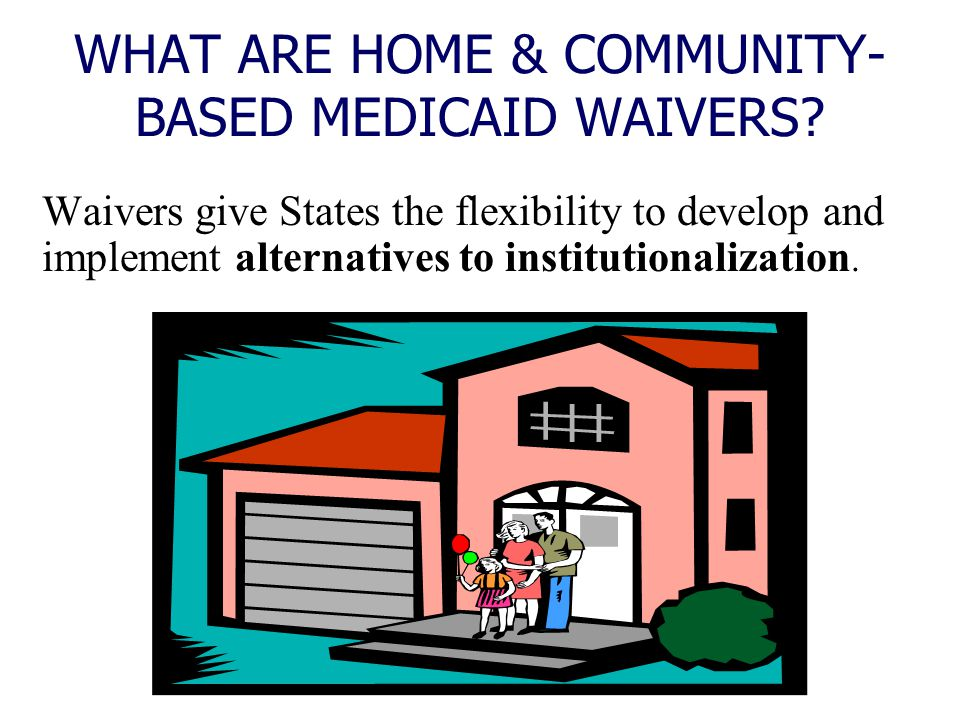 WHAT ARE HOME & COMMUNITY-BASED MEDICAID WAIVERS