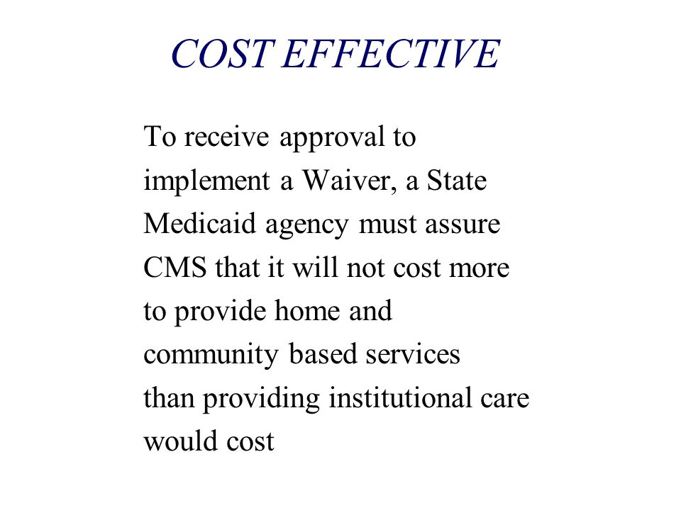 COST EFFECTIVE To receive approval to implement a Waiver, a State