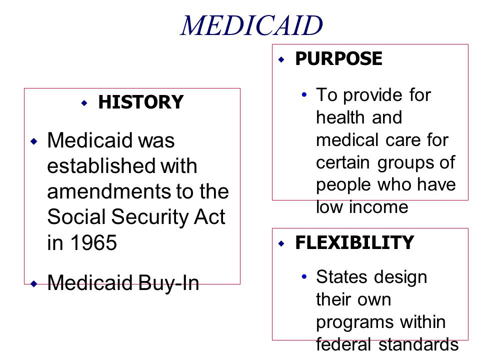 MEDICAID PURPOSE. To provide for health and medical care for certain groups of people who have low income.