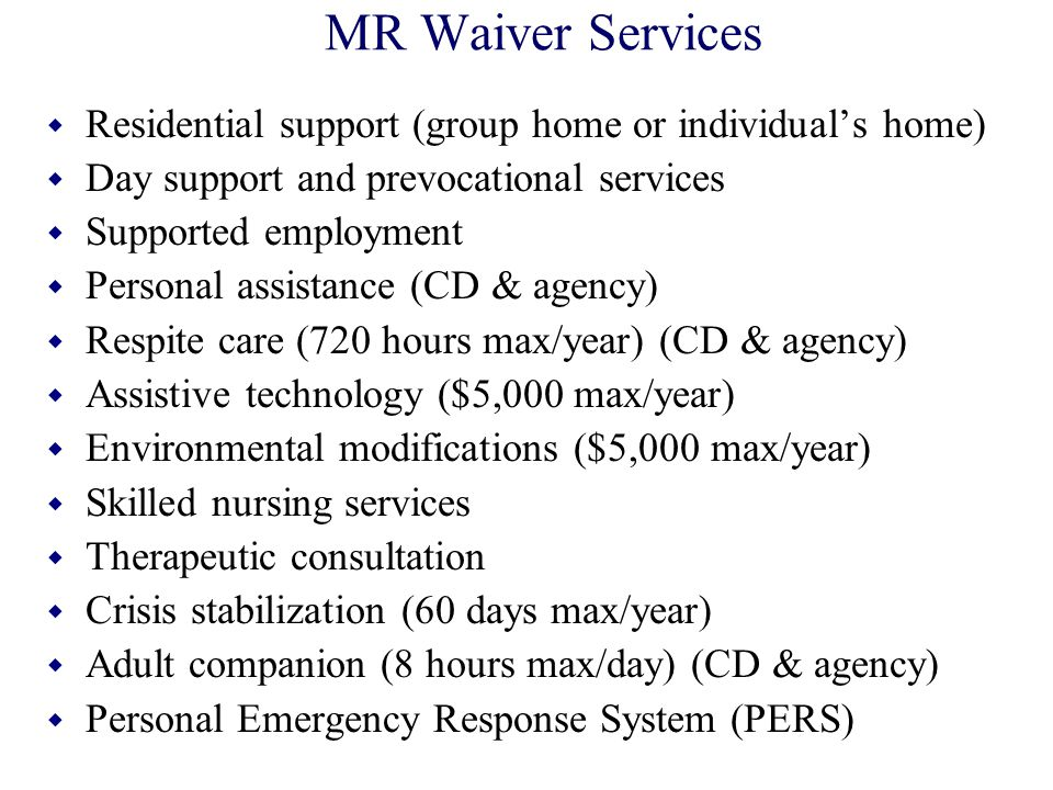MR Waiver Services Residential support (group home or individual's home) Day support and prevocational services.
