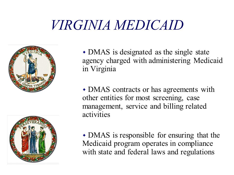 VIRGINIA MEDICAID DMAS is designated as the single state agency charged with administering Medicaid in Virginia.