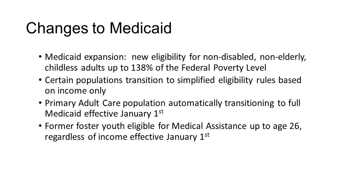 Changes to Medicaid Medicaid expansion: new eligibility for non-disabled, non-elderly, childless adults up to 138% of the Federal Poverty Level.