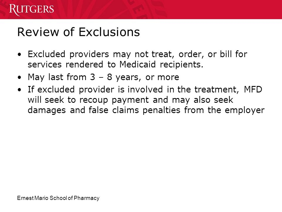 Review of Exclusions Excluded providers may not treat, order, or bill for services rendered to Medicaid recipients.