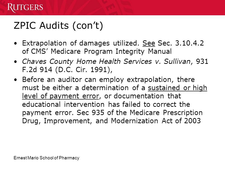 ZPIC Audits (con't) Extrapolation of damages utilized. See Sec. 3.10.4.2 of CMS' Medicare Program Integrity Manual.