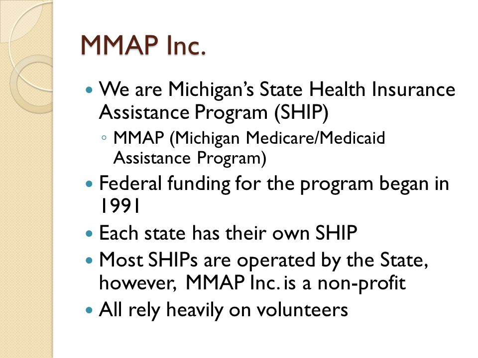 MMAP Inc. We are Michigan's State Health Insurance Assistance Program (SHIP) MMAP (Michigan Medicare/Medicaid Assistance Program)