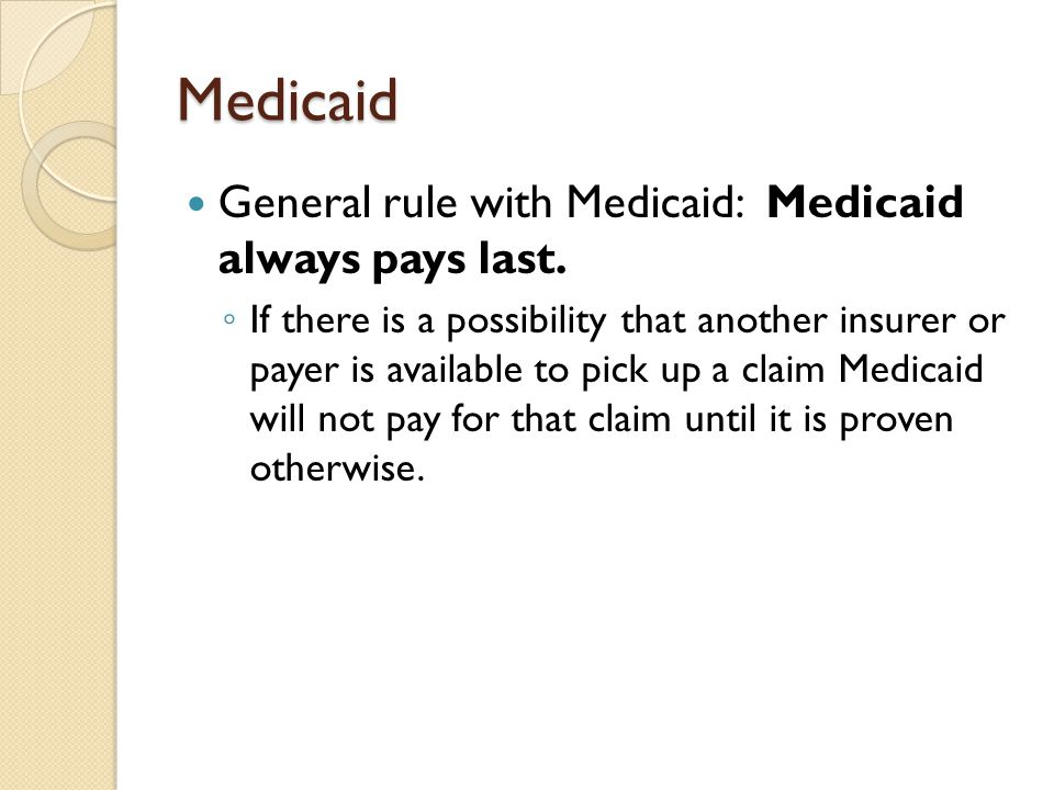 Medicaid General rule with Medicaid: Medicaid always pays last.
