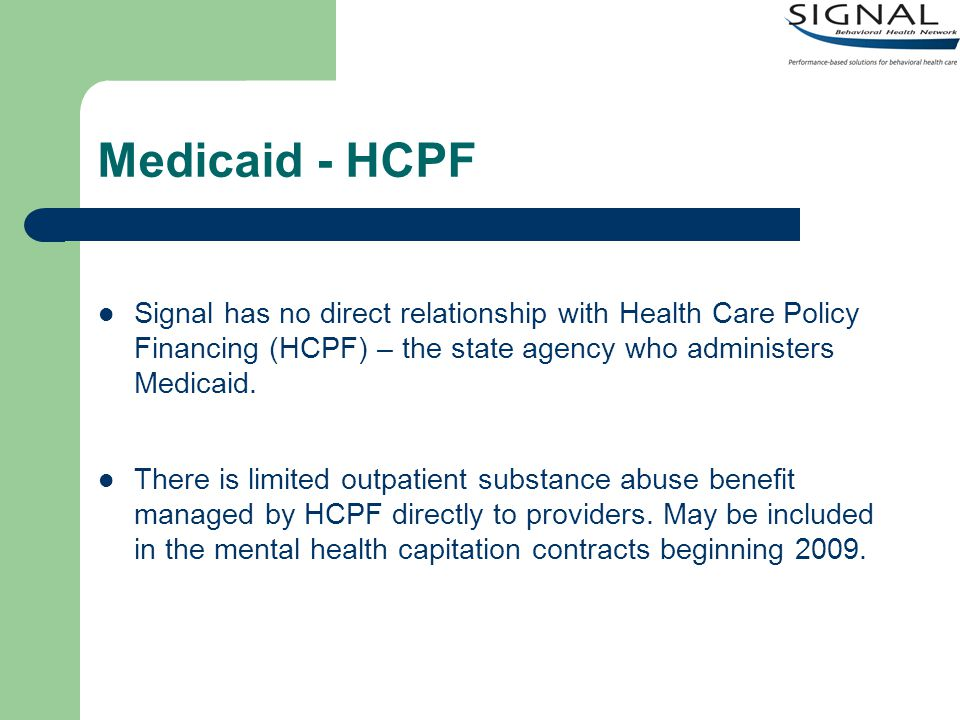 Medicaid - HCPF Signal has no direct relationship with Health Care Policy Financing (HCPF) – the state agency who administers Medicaid.
