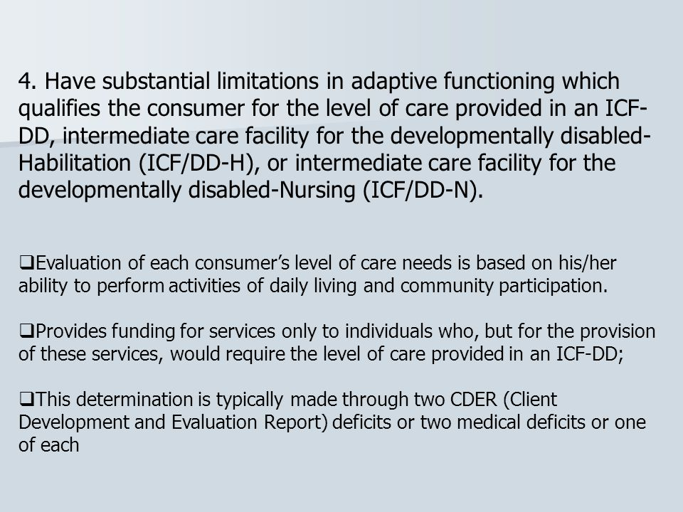 4. Have substantial limitations in adaptive functioning which qualifies the consumer for the level of care provided in an ICF-DD, intermediate care facility for the developmentally disabled-Habilitation (ICF/DD-H), or intermediate care facility for the developmentally disabled-Nursing (ICF/DD-N).