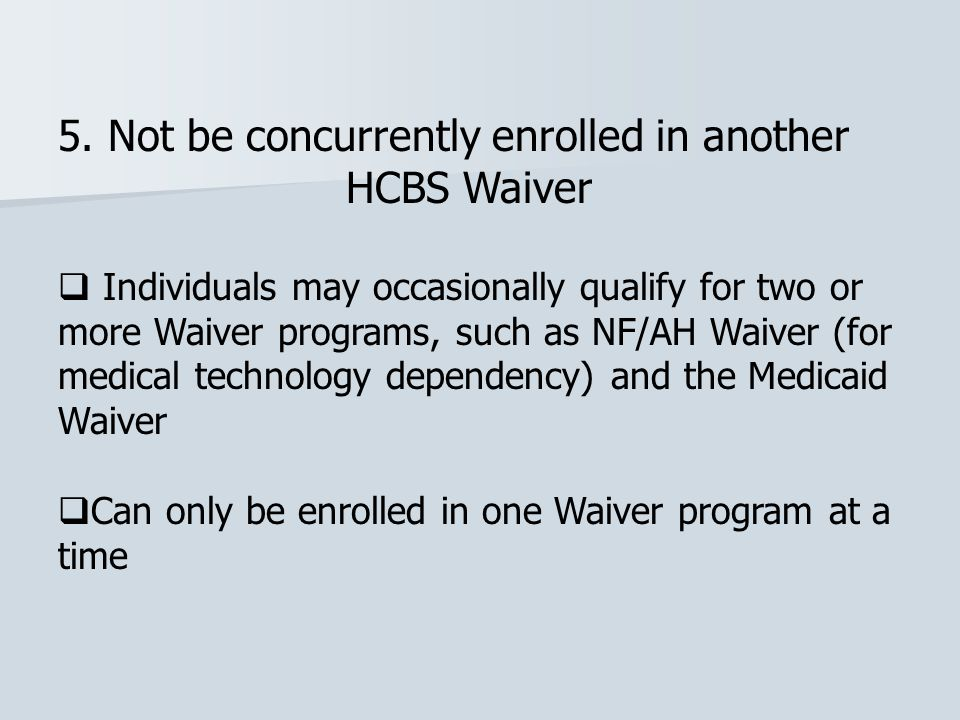 5. Not be concurrently enrolled in another HCBS Waiver