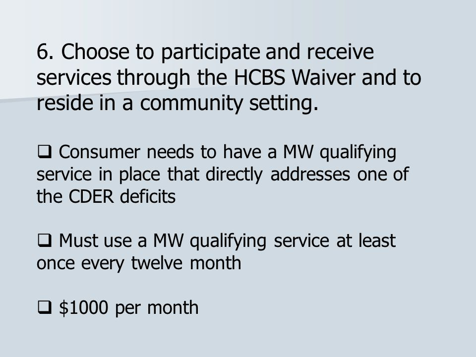 6. Choose to participate and receive services through the HCBS Waiver and to reside in a community setting.