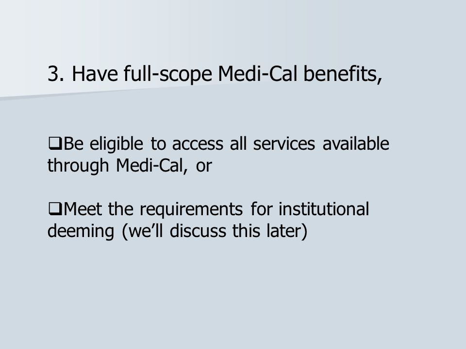 3. Have full-scope Medi-Cal benefits,