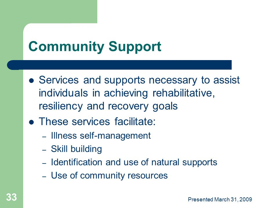 Community Support Services and supports necessary to assist individuals in achieving rehabilitative, resiliency and recovery goals.