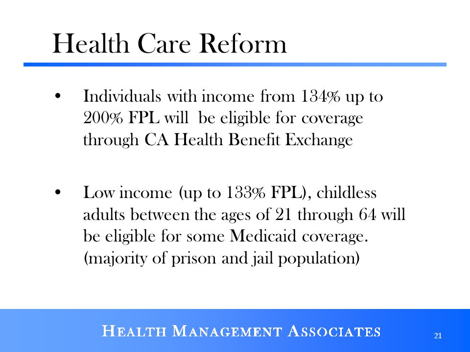 Health Care Reform Individuals with income from 134% up to 200% FPL will be eligible for coverage through CA Health Benefit Exchange.