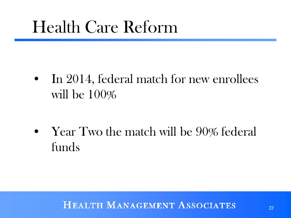 Health Care Reform In 2014, federal match for new enrollees will be 100% Year Two the match will be 90% federal funds.
