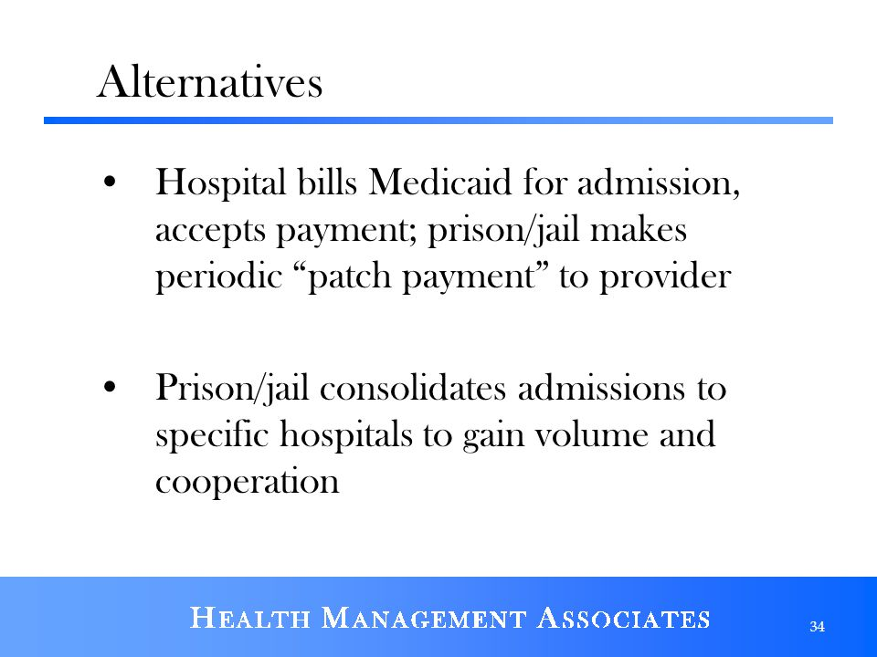 Alternatives Hospital bills Medicaid for admission, accepts payment; prison/jail makes periodic patch payment to provider.