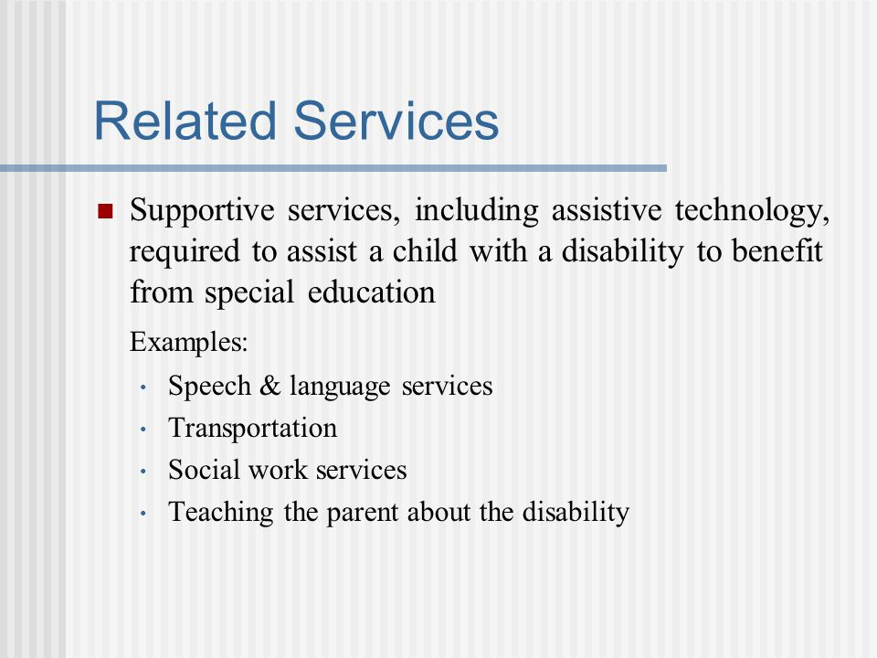 Related Services Supportive services, including assistive technology, required to assist a child with a disability to benefit from special education.