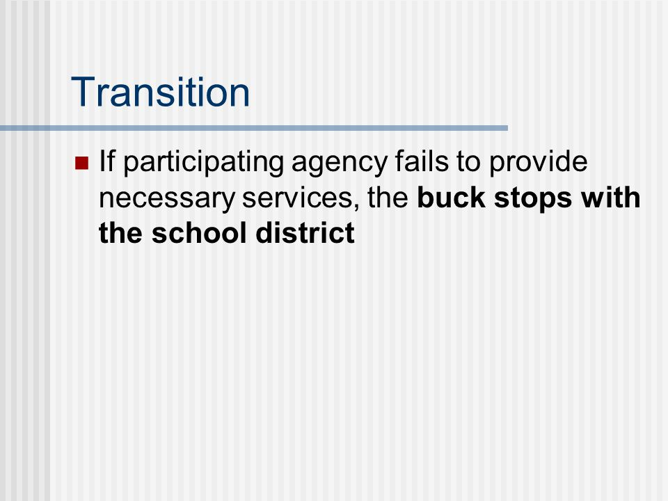 Transition If participating agency fails to provide necessary services, the buck stops with the school district.