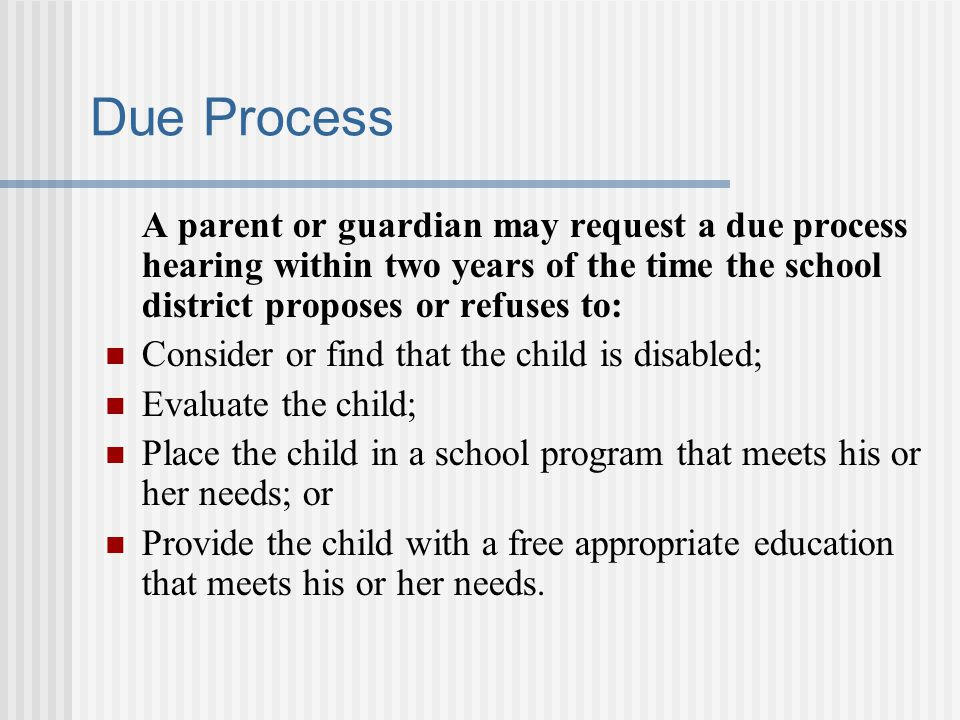 Due Process A parent or guardian may request a due process hearing within two years of the time the school district proposes or refuses to:
