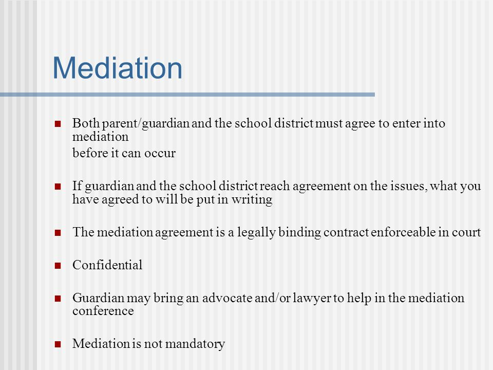 Mediation Both parent/guardian and the school district must agree to enter into mediation. before it can occur.