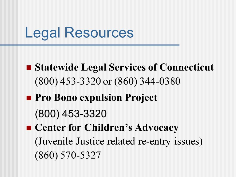 Legal Resources Statewide Legal Services of Connecticut (800) 453-3320 or (860) 344-0380. Pro Bono expulsion Project.