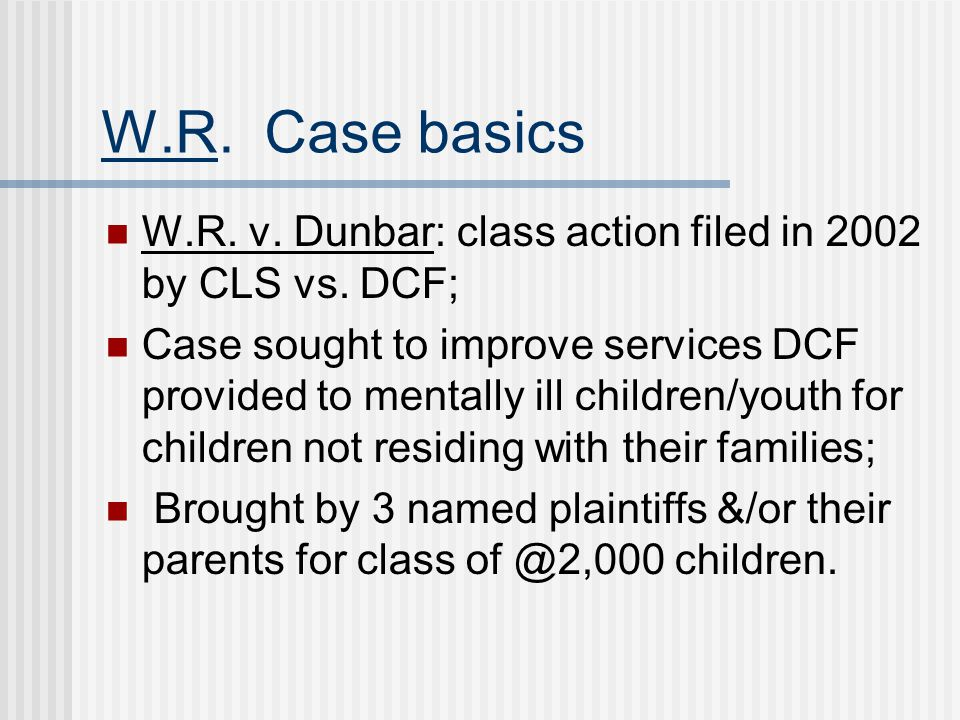 W.R. Case basics W.R. v. Dunbar: class action filed in 2002 by CLS vs. DCF;