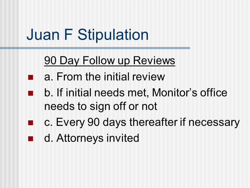 Juan F Stipulation 90 Day Follow up Reviews a. From the initial review