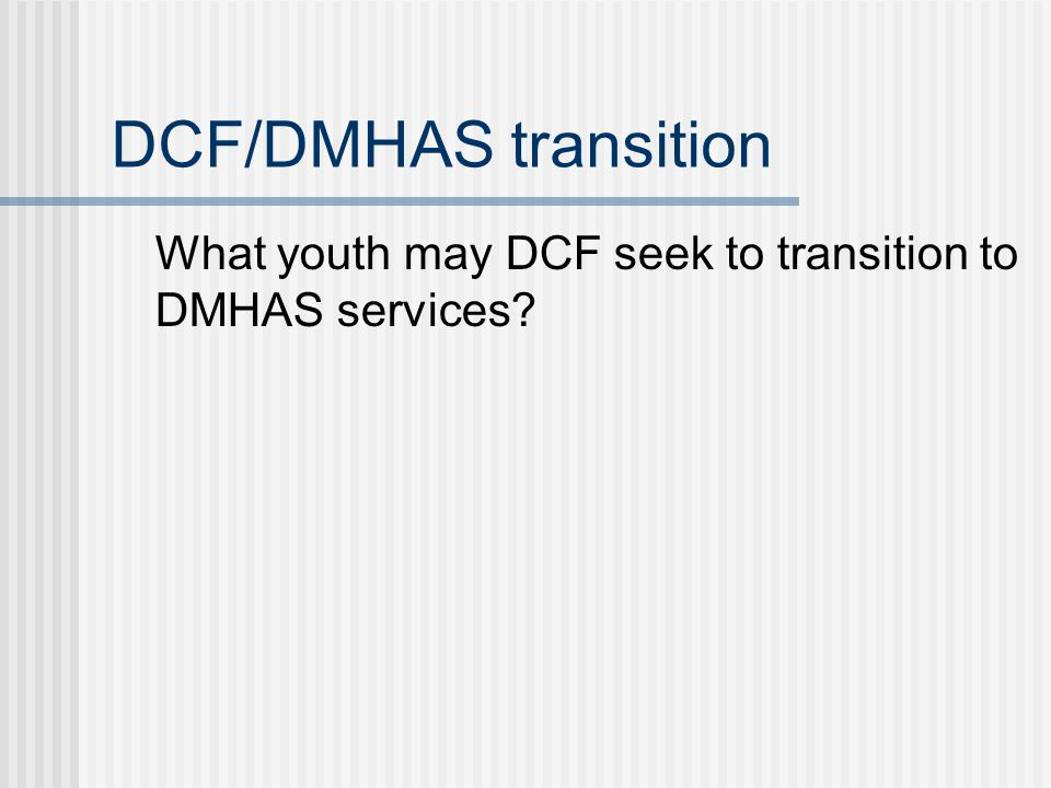 DCF/DMHAS transition What youth may DCF seek to transition to DMHAS services