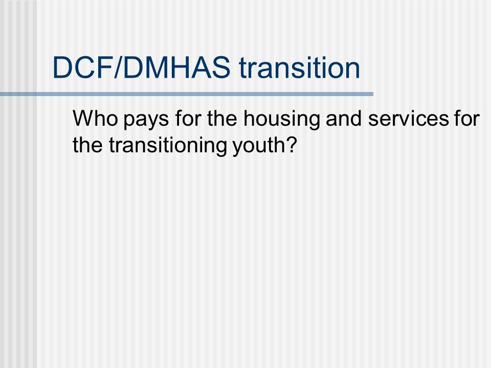 DCF/DMHAS transition Who pays for the housing and services for the transitioning youth