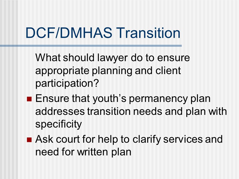 DCF/DMHAS Transition What should lawyer do to ensure appropriate planning and client participation