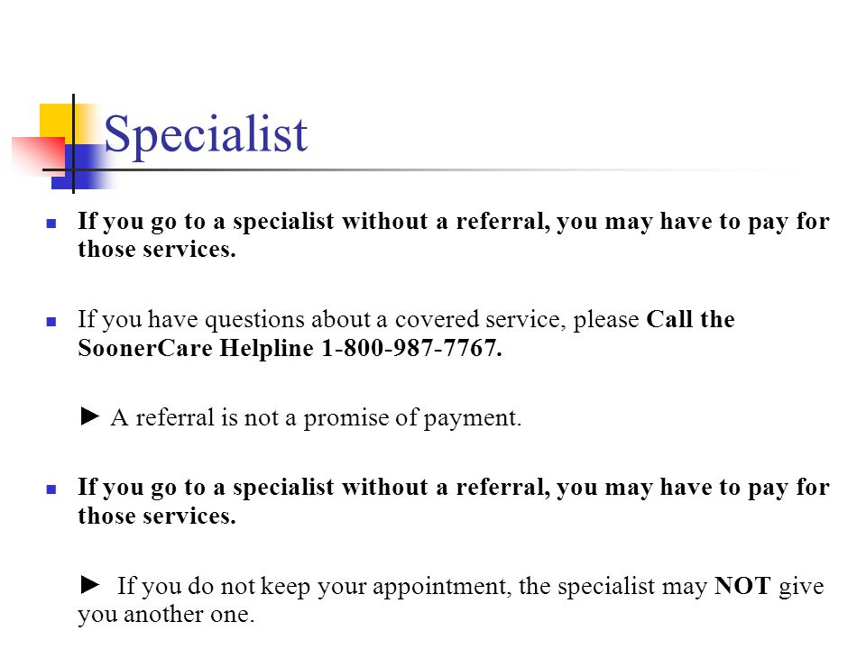 Specialist If you go to a specialist without a referral, you may have to pay for those services.
