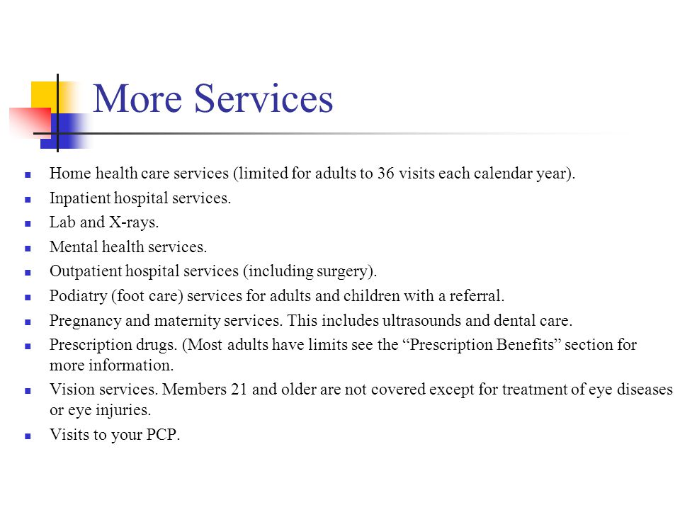 More Services Home health care services (limited for adults to 36 visits each calendar year). Inpatient hospital services.