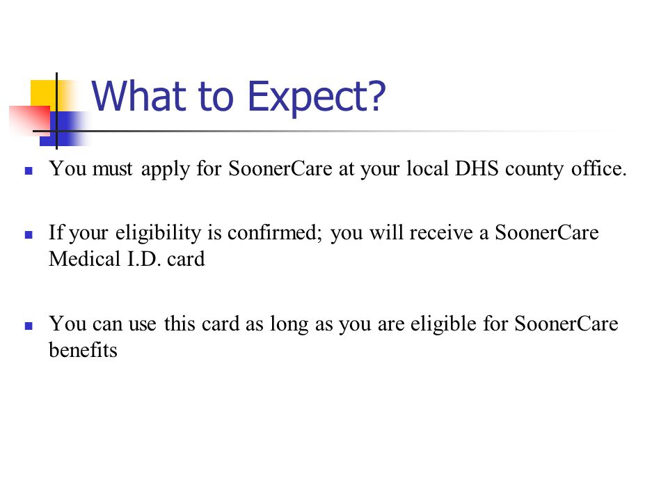 What to Expect You must apply for SoonerCare at your local DHS county office.