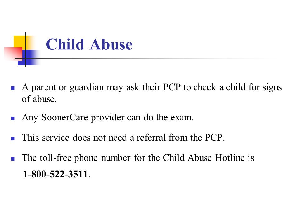 Child Abuse A parent or guardian may ask their PCP to check a child for signs of abuse. Any SoonerCare provider can do the exam.