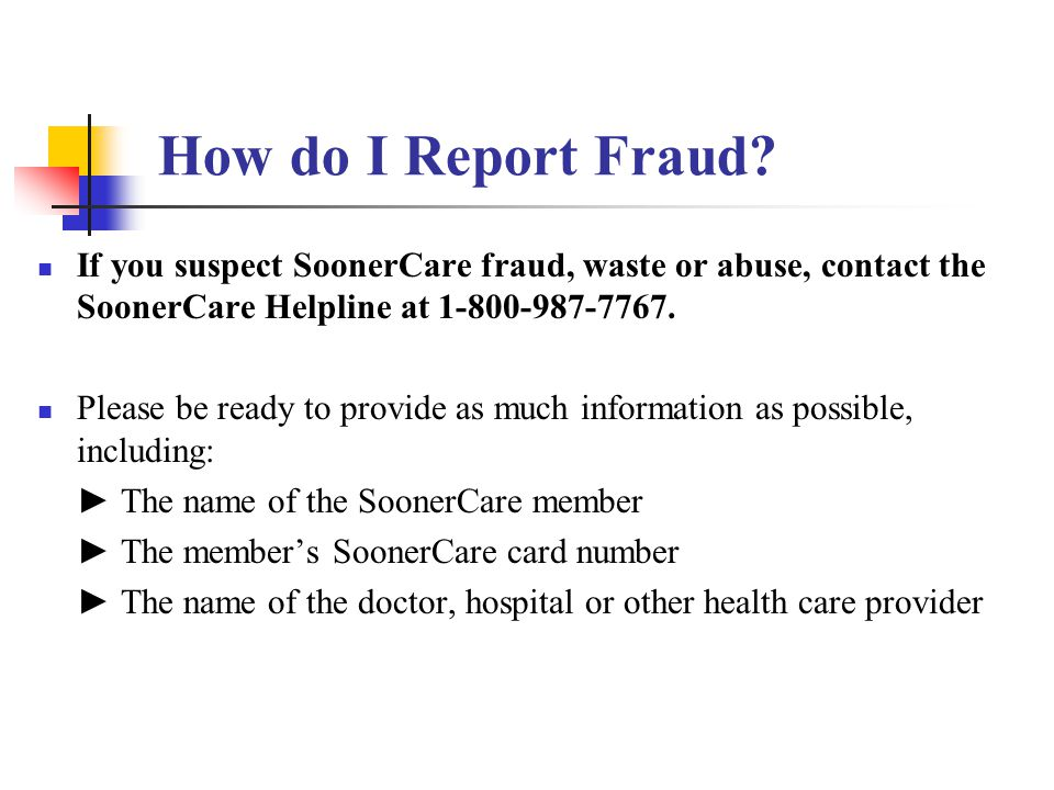 How do I Report Fraud If you suspect SoonerCare fraud, waste or abuse, contact the SoonerCare Helpline at 1-800-987-7767.