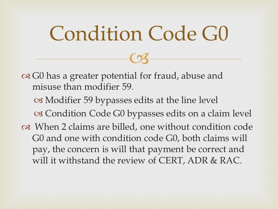 Condition Code G0 G0 has a greater potential for fraud, abuse and misuse than modifier 59. Modifier 59 bypasses edits at the line level.