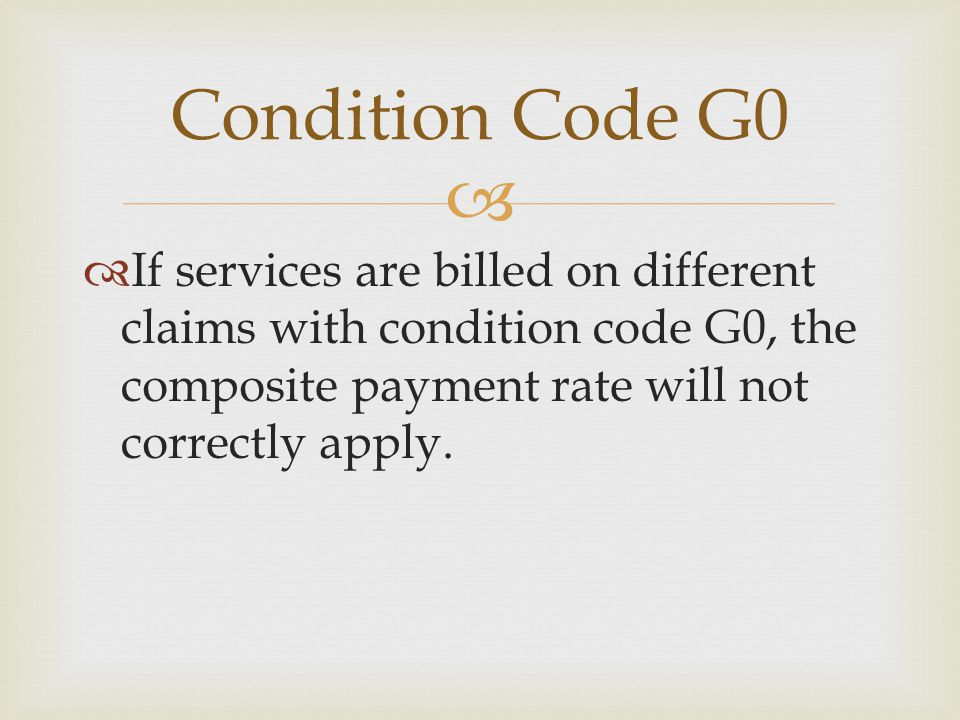 Condition Code G0 If services are billed on different claims with condition code G0, the composite payment rate will not correctly apply.