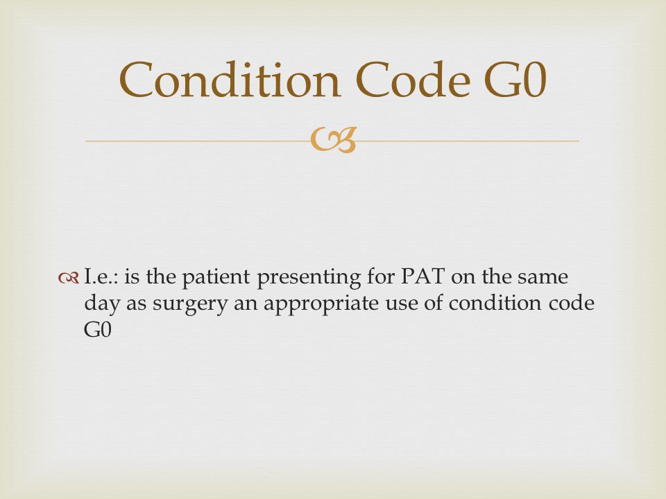 Condition Code G0 I.e.: is the patient presenting for PAT on the same day as surgery an appropriate use of condition code G0.