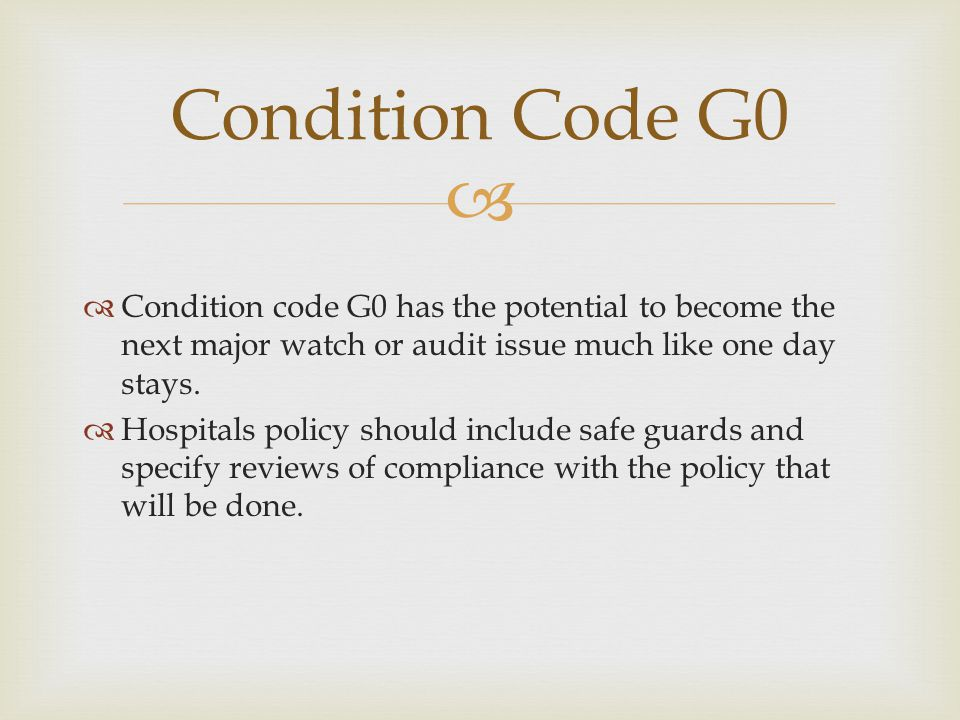 Condition Code G0 Condition code G0 has the potential to become the next major watch or audit issue much like one day stays.