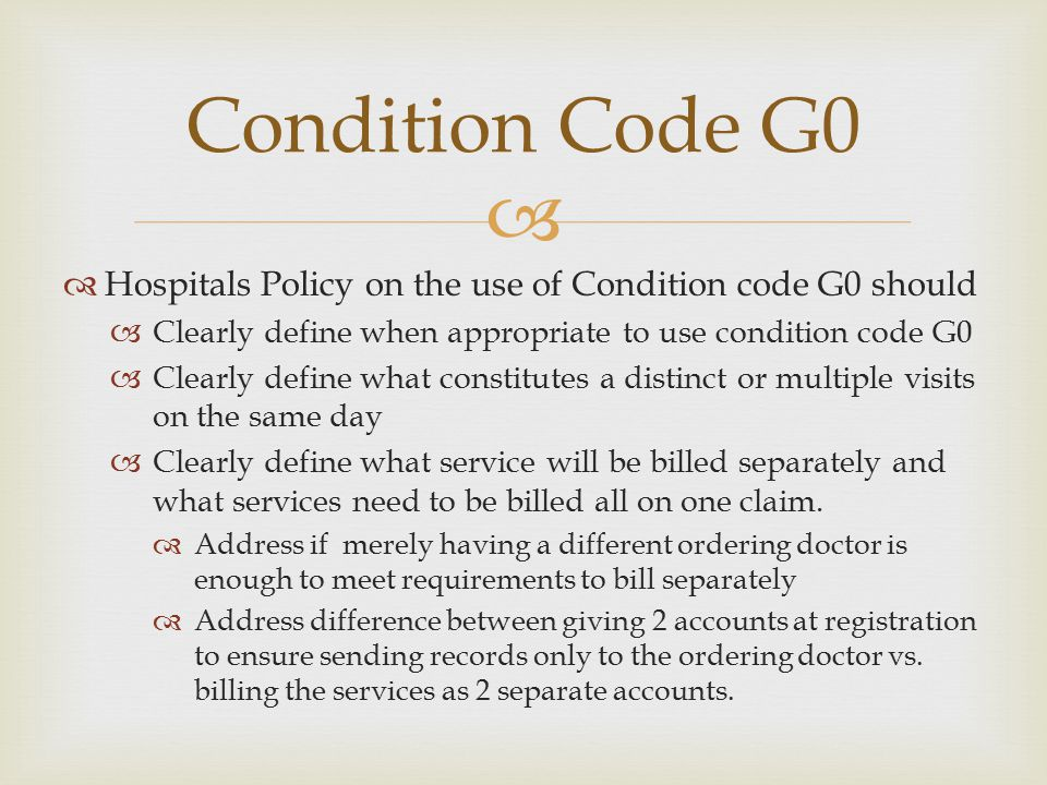 Condition Code G0 Hospitals Policy on the use of Condition code G0 should. Clearly define when appropriate to use condition code G0.