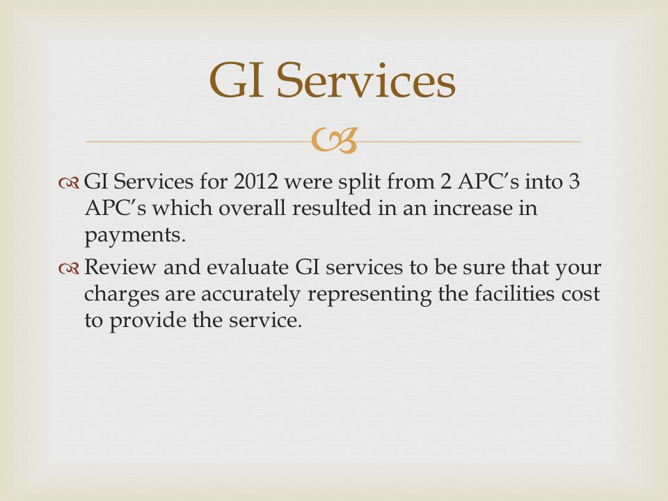 GI Services GI Services for 2012 were split from 2 APC's into 3 APC's which overall resulted in an increase in payments.