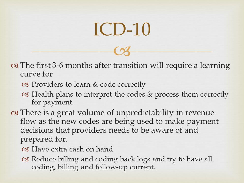 ICD-10 The first 3-6 months after transition will require a learning curve for. Providers to learn & code correctly.