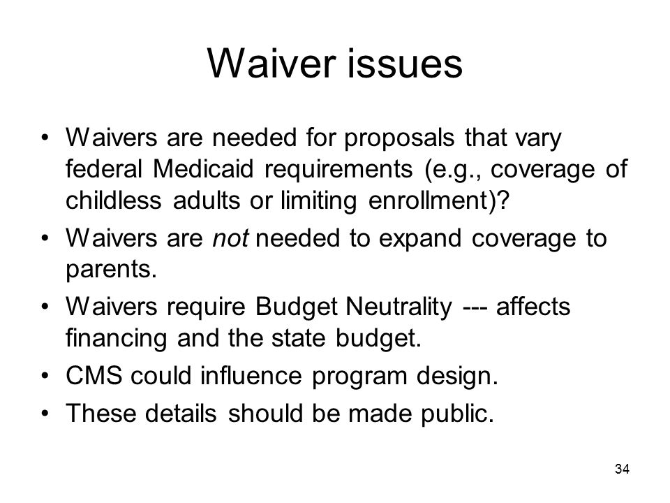 Waiver issues Waivers are needed for proposals that vary federal Medicaid requirements (e.g., coverage of childless adults or limiting enrollment)