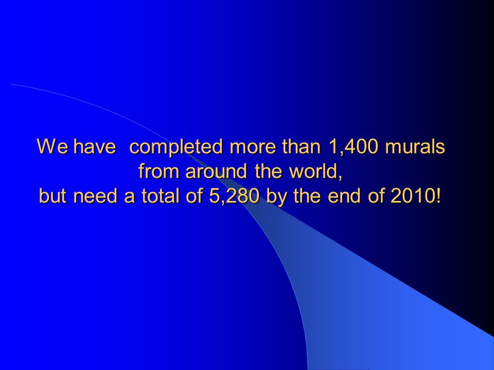 We have completed more than 1,400 murals from around the world, but need a total of 5,280 by the end of 2010!