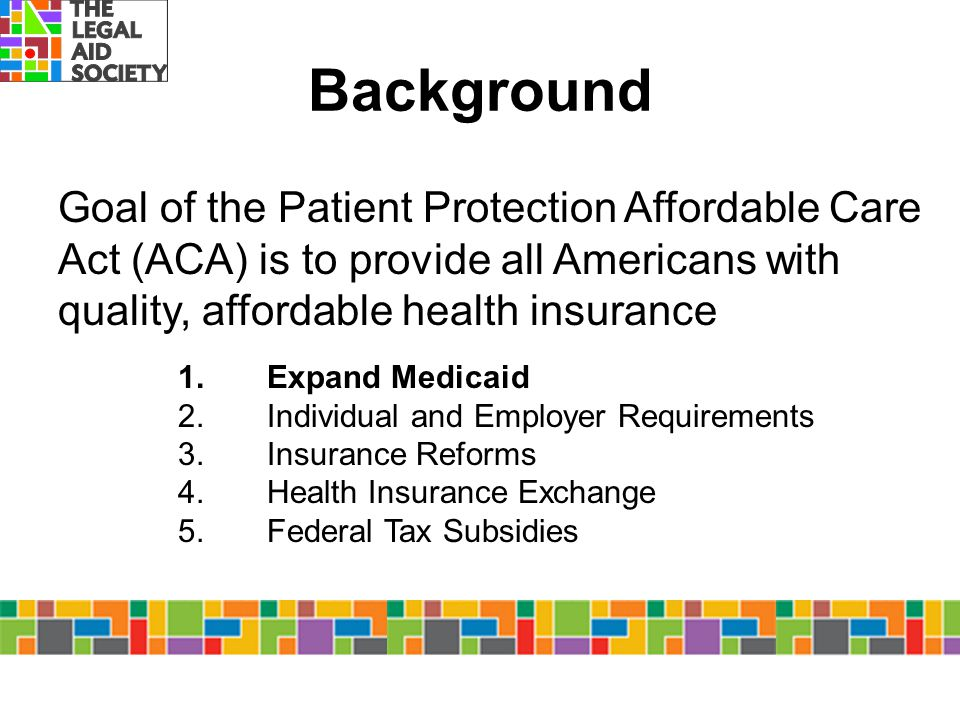 Background Goal of the Patient Protection Affordable Care Act (ACA) is to provide all Americans with quality, affordable health insurance.