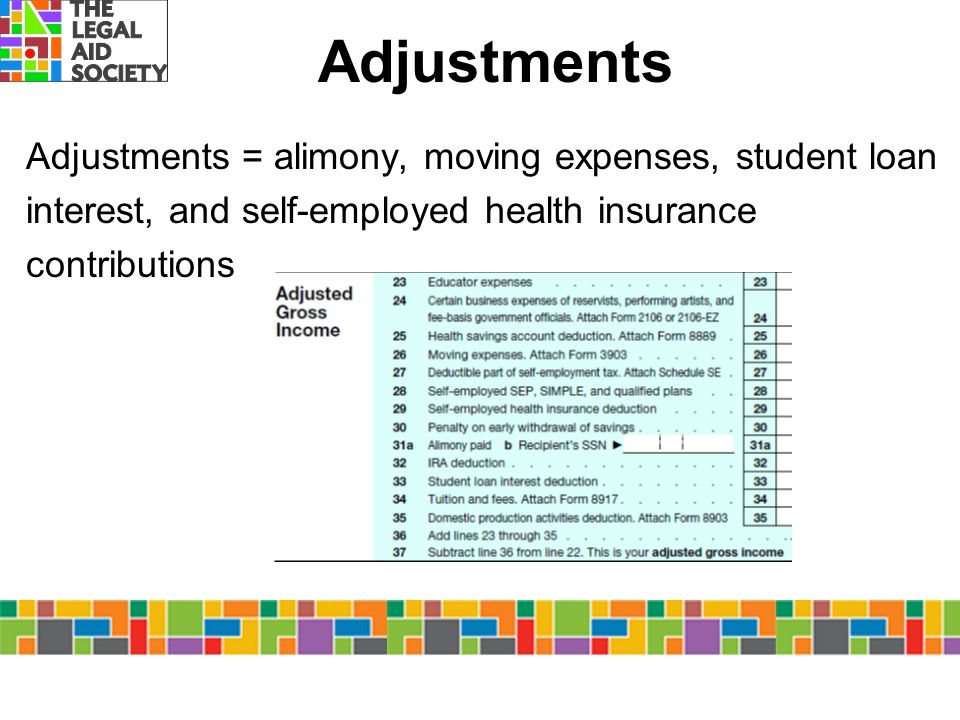 Adjustments Adjustments = alimony, moving expenses, student loan