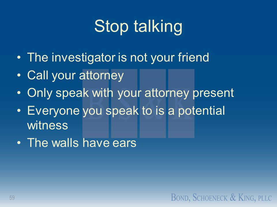 Stop talking The investigator is not your friend Call your attorney