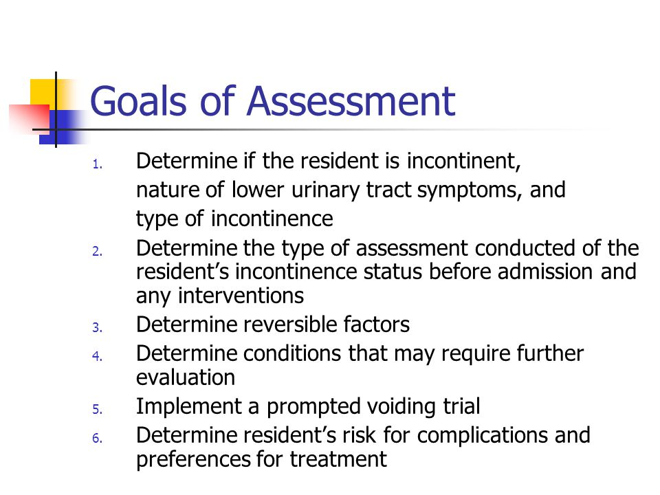 Goals of Assessment Determine if the resident is incontinent,