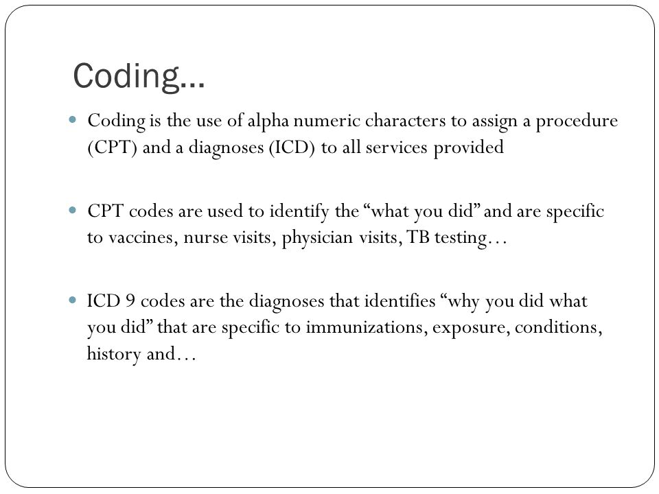 Coding… Coding is the use of alpha numeric characters to assign a procedure (CPT) and a diagnoses (ICD) to all services provided.