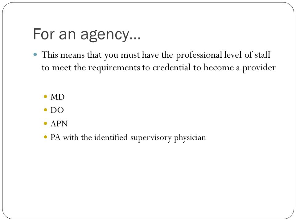 For an agency… This means that you must have the professional level of staff to meet the requirements to credential to become a provider.