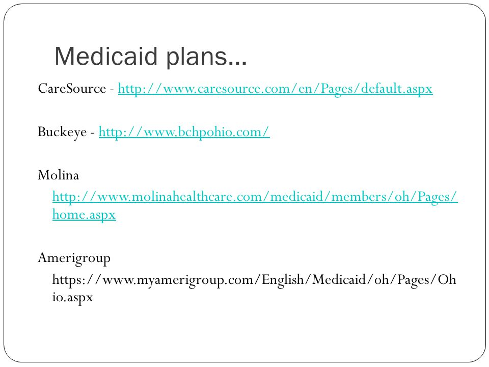 Medicaid plans… CareSource - http://www.caresource.com/en/Pages/default.aspx. Buckeye - http://www.bchpohio.com/